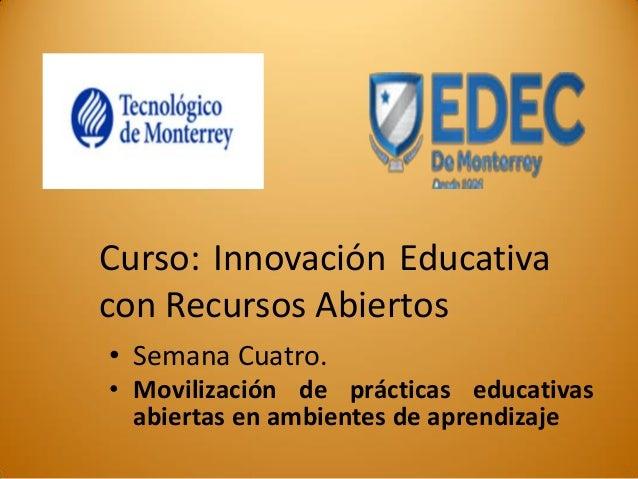 Curso: Innovación Educativa con Recursos Abiertos  •Semana Cuatro.  •Movilización de prácticas educativas abiertas en ambi...