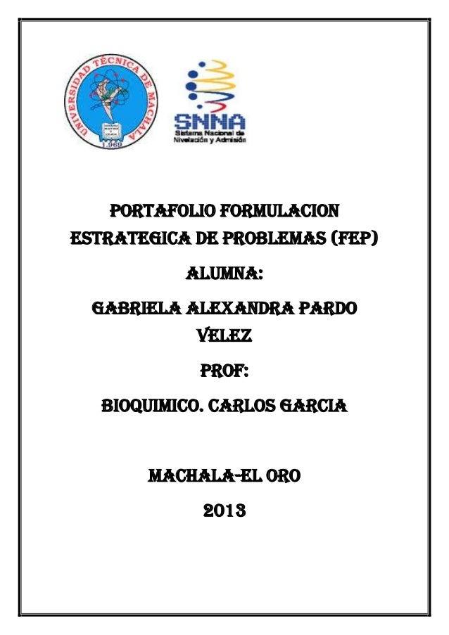 PORTAFOLIO FORMULACION ESTRATEGICA DE PROBLEMAS (FEP) ALUMNA: GABRIELA ALEXANDRA PARDO VELEZ PROF: BIOQUIMICO. CARLOS GARC...