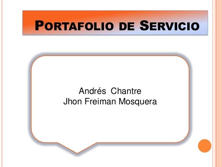 Portafolio de Servicio <br />Andrés  Chantre <br />Jhon Freiman Mosquera <br />