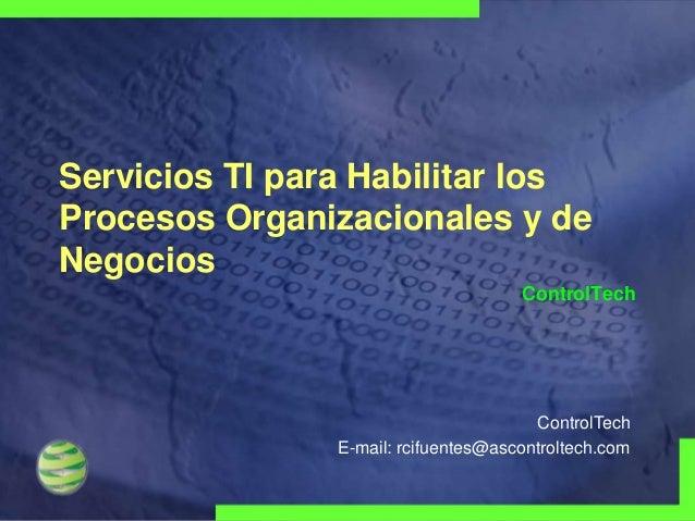Servicios TI para Habilitar los Procesos Organizacionales y de Negocios ControlTech  ControlTech E-mail: rcifuentes@ascont...