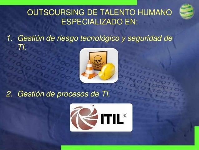 OUTSOURSING DE TALENTO HUMANO ESPECIALIZADO EN: 1. Gestión de riesgo tecnológico y seguridad de TI.  2. Gestión de proceso...