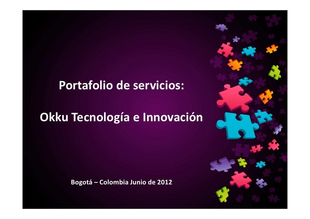 Portafolio de servicios:Okku Tecnología e Innovación     Bogotá – Colombia Junio de 2012