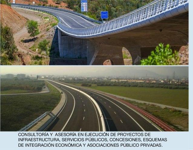 CONSULTORÍA Y ASESORÍA EN EJECUCIÓN DE PROYECTOS DE INFRAESTRUCTURA, SERVICIOS PÚBLICOS, CONCESIONES, ESQUEMAS DE INTEGRAC...
