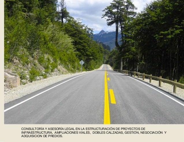 CONSULTORÍA Y ASESORÍA LEGAL EN LA ESTRUCTURACIÓN DE PROYECTOS DE INFRAESTRUCTURA, AMPLIACIONES VIALES, DOBLES CALZADAS, G...