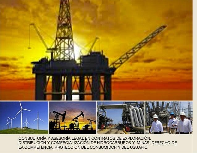 CONSULTORÍA Y ASESORÍA LEGAL EN CONTRATOS DE EXPLORACIÓN, DISTRIBUCIÓN Y COMERCIALIZACIÓN DE HIDROCARBUROS Y MINAS. DERECH...