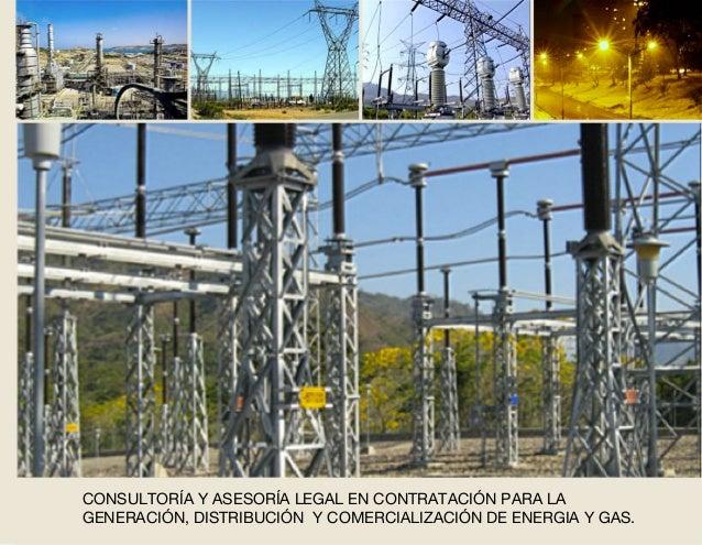 CONSULTORÍA Y ASESORÍA LEGAL EN CONTRATACIÓN PARA LA GENERACIÓN, DISTRIBUCIÓN Y COMERCIALIZACIÓN DE ENERGIA Y GAS.