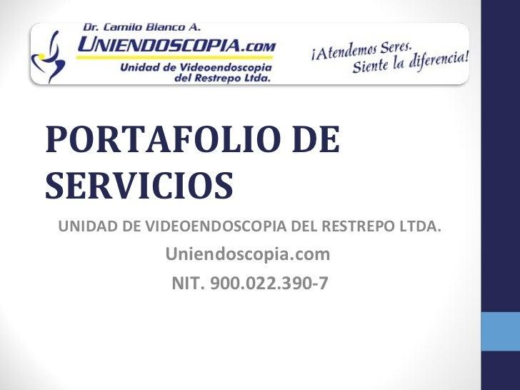 PORTAFOLIO DESERVICIOSUNIDAD DE VIDEOENDOSCOPIA DEL RESTREPO LTDA.            Uniendoscopia.com            NIT. 900.022.39...