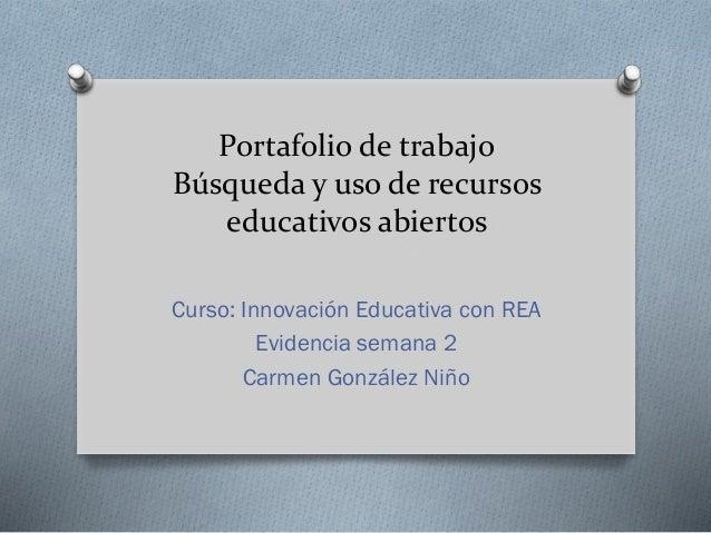 Portafolio de trabajo Búsqueda y uso de recursos educativos abiertos Curso: Innovación Educativa con REA Evidencia semana ...