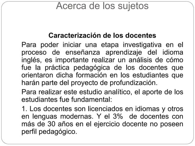 Acerca de los sujetos  Caracterización de los docentes  Para poder iniciar una etapa investigativa en el  proceso de enseñ...