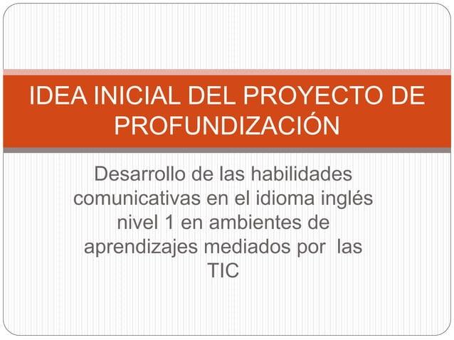 IDEA INICIAL DEL PROYECTO DE  PROFUNDIZACIÓN  Desarrollo de las habilidades  comunicativas en el idioma inglés  nivel 1 en...