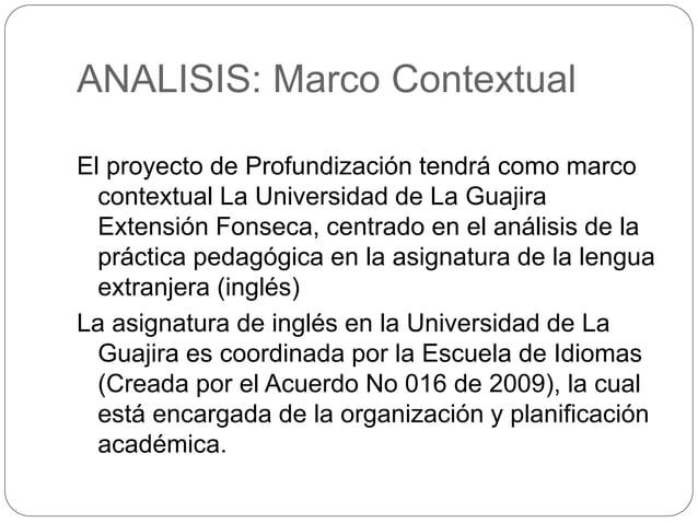 ANALISIS: Marco Contextual  El proyecto de Profundización tendrá como marco  contextual La Universidad de La Guajira  Exte...