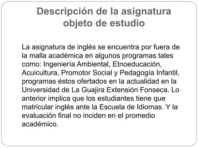 Descripción de la asignatura  objeto de estudio  La asignatura de inglés se encuentra por fuera de  la malla académica en ...