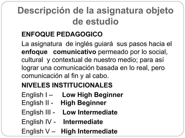 Descripción de la asignatura objeto  de estudio  ENFOQUE PEDAGOGICO  La asignatura de inglés guiará sus pasos hacia el  en...