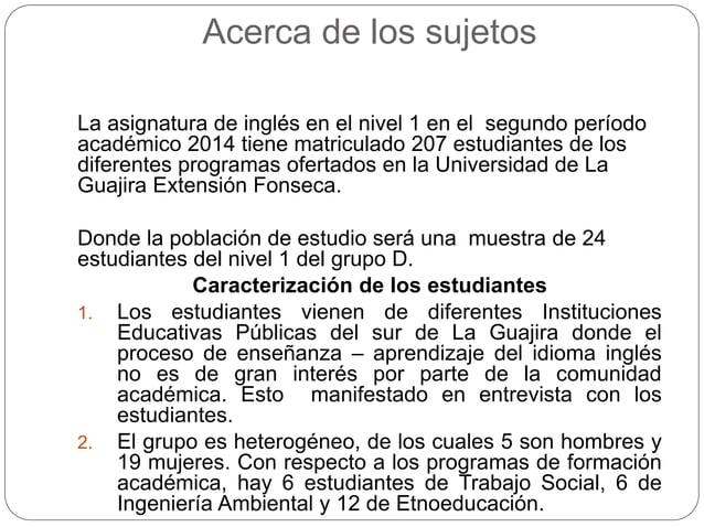 Acerca de los sujetos  La asignatura de inglés en el nivel 1 en el segundo período  académico 2014 tiene matriculado 207 e...
