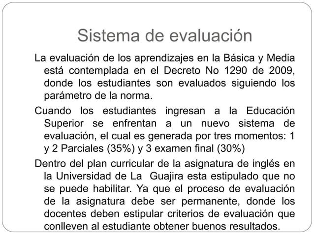 Sistema de evaluación  La evaluación de los aprendizajes en la Básica y Media  está contemplada en el Decreto No 1290 de 2...