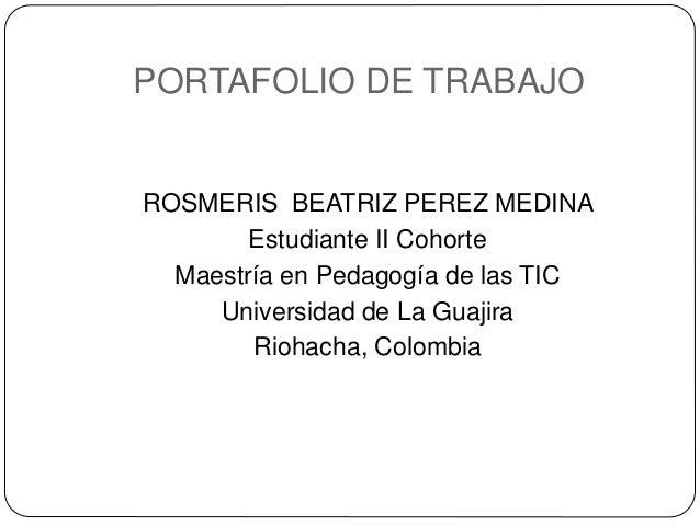 PORTAFOLIO DE TRABAJO  ROSMERIS BEATRIZ PEREZ MEDINA  Estudiante II Cohorte  Maestría en Pedagogía de las TIC  Universidad...
