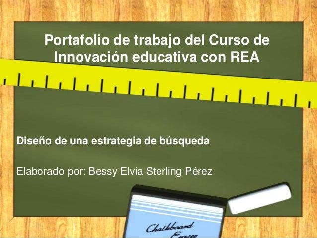 Portafolio de trabajo del Curso de Innovación educativa con REA Diseño de una estrategia de búsqueda Elaborado por: Bessy ...