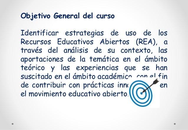 Objetivo General del curso  Identificar estrategias de uso de los  Recursos Educativos Abiertos (REA), a  través del análi...