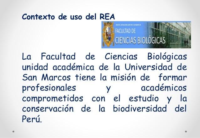 Contexto de uso del REA  La Facultad de Ciencias Biológicas  unidad académica de la Universidad de  San Marcos tiene la mi...