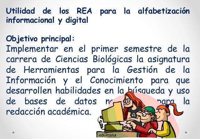 Utilidad de los REA para la alfabetización  informacional y digital  Objetivo principal:  Implementar en el primer semestr...
