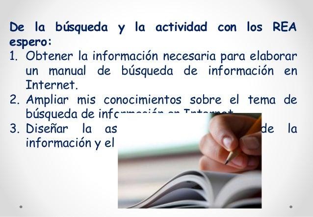 De la búsqueda y la actividad con los REA  espero:  1. Obtener la información necesaria para elaborar  un manual de búsque...