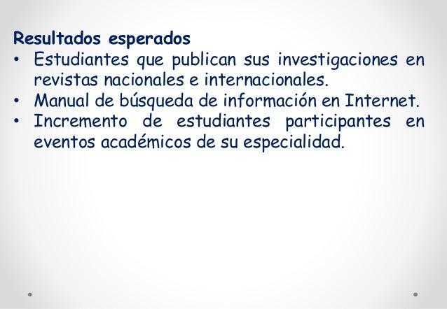 Resultados esperados  • Estudiantes que publican sus investigaciones en  revistas nacionales e internacionales.  • Manual ...