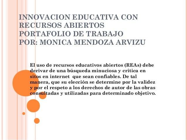 INNOVACION EDUCATIVA CON  RECURSOS ABIERTOS  PORTAFOLIO DE TRABAJO  POR: MONICA MENDOZA ARVIZU  El uso de recursos educati...