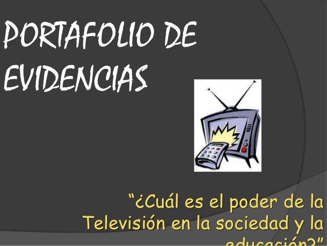 """""""¿Cuál es el poder de laTelevisión en la sociedad y laPORTAFOLIO DEEVIDENCIAS"""