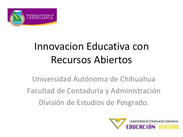 Innovacion Educativa con Recursos Abiertos Universidad Autónoma de Chihuahua Facultad de Contaduría y Administración Divis...