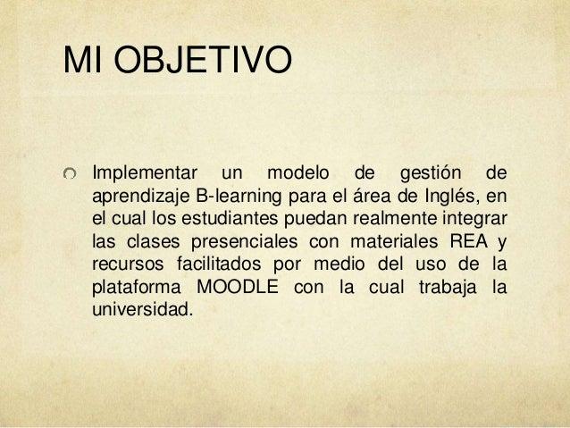 MI OBJETIVO Implementar un modelo de gestión de aprendizaje B-learning para el área de Inglés, en el cual los estudiantes ...
