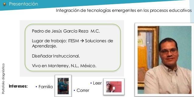 Presentación Integración de tecnologías emergentes en los procesos educativos  Pedro de Jesús García Reza M.C. Lugar de tr...