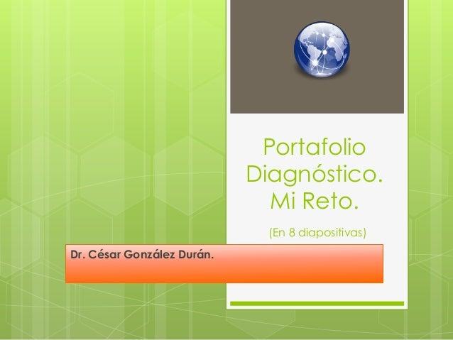 Portafolio Diagnóstico. Mi Reto. (En 8 diapositivas) Dr. César González Durán.