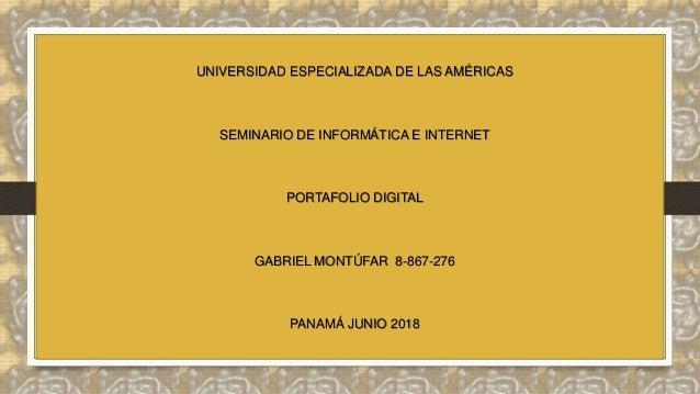 UNIVERSIDAD ESPECIALIZADA DE LAS AMÉRICAS SEMINARIO DE INFORMÁTICA E INTERNET PORTAFOLIO DIGITAL GABRIEL MONTÚFAR 8-867-27...