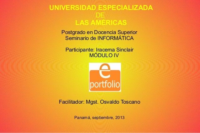 UNIVERSIDAD ESPECIALIZADA DE LAS AMÉRICAS Postgrado en Docencia Superior Seminario de INFORMÁTICA Participante: Iracema Si...