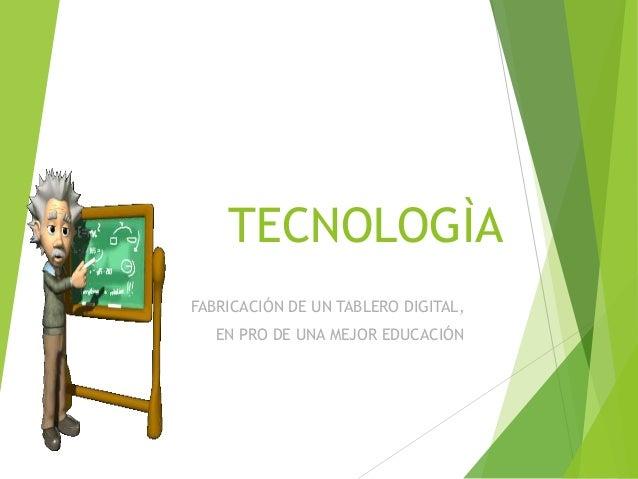 TECNOLOGÌA FABRICACIÓN DE UN TABLERO DIGITAL, EN PRO DE UNA MEJOR EDUCACIÓN