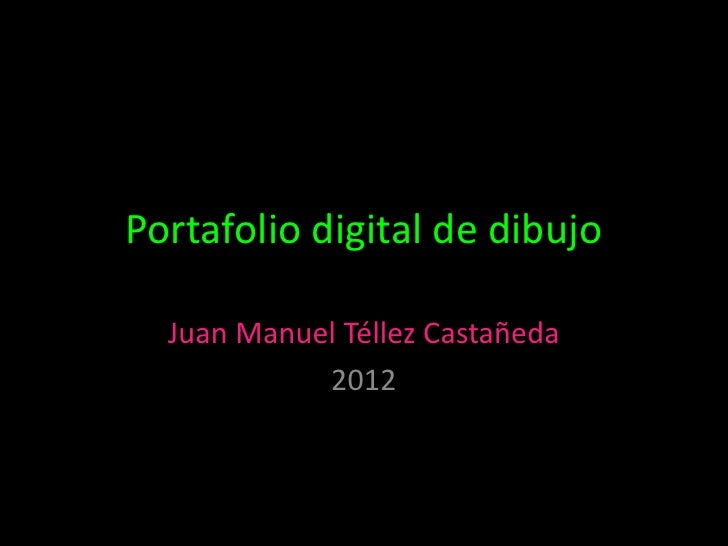 Portafolio digital de dibujo  Juan Manuel Téllez Castañeda            2012