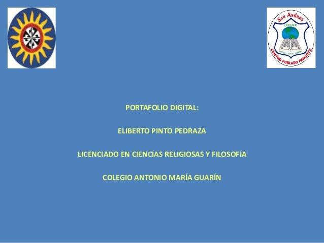 PORTAFOLIO DIGITAL: ELIBERTO PINTO PEDRAZA LICENCIADO EN CIENCIAS RELIGIOSAS Y FILOSOFIA COLEGIO ANTONIO MARÍA GUARÍN