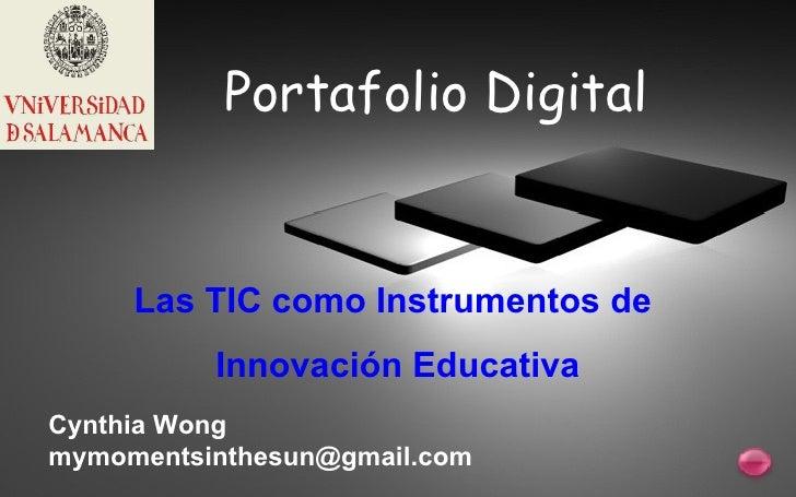 Portafolio Digital Las TIC como Instrumentos de  Innovación Educativa Cynthia Wong [email_address]