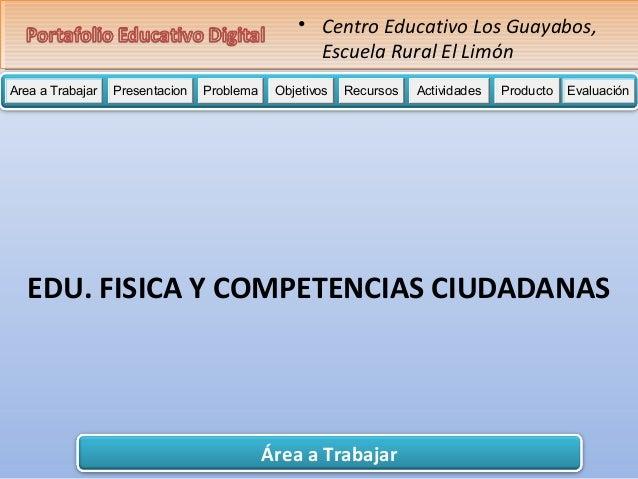 • Centro Educativo Los Guayabos,  Escuela Rural El Limón  Area a Trabajar Presentacion Problema Objetivos Recursos Activid...