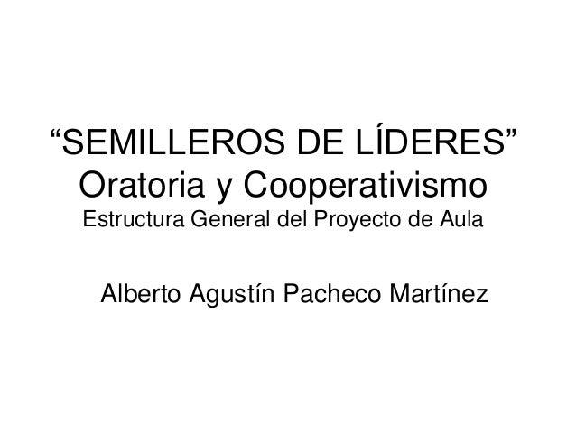 """""""SEMILLEROS DE LÍDERES""""  Oratoria y Cooperativismo  Estructura General del Proyecto de Aula  Alberto Agustín Pacheco Martí..."""