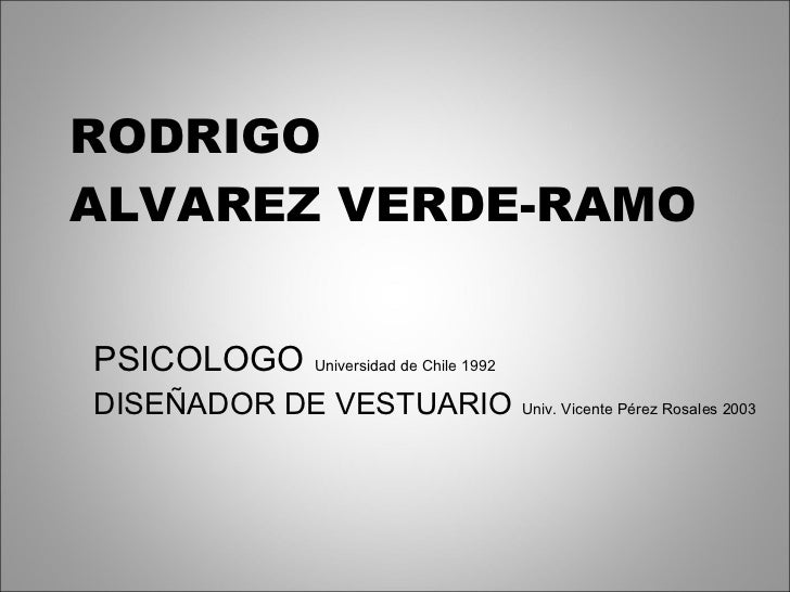 RODRIGO  ALVAREZ VERDE-RAMO PSICOLOGO  Universidad de Chile 1992 DISEÑADOR DE VESTUARIO   Univ. Vicente Pérez Rosales 2003