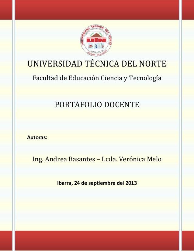 UNIVERSIDAD TÉCNICA DEL NORTE Facultad de Educación Ciencia y Tecnología  PORTAFOLIO DOCENTE  Autoras:  Ing. Andrea Basant...