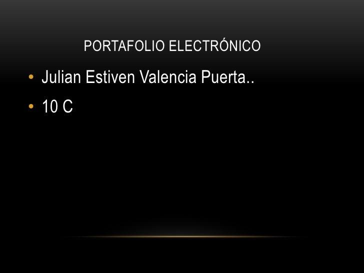 PORTAFOLIO ELECTRÓNICO• Julian Estiven Valencia Puerta..• 10 C