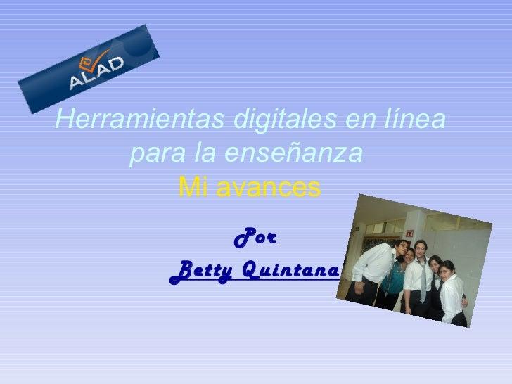 Herramientas digitales en línea para la enseñanza     Mi avances   Por Betty Quintana