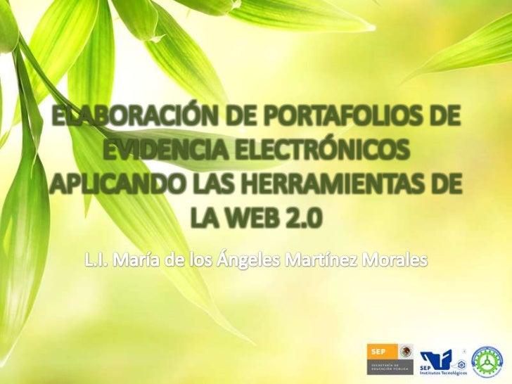 ELABORACIÓN DE PORTAFOLIOS DE EVIDENCIA ELECTRÓNICOS APLICANDO LAS HERRAMIENTAS DE LA WEB 2.0<br />L.I. María de los Ángel...