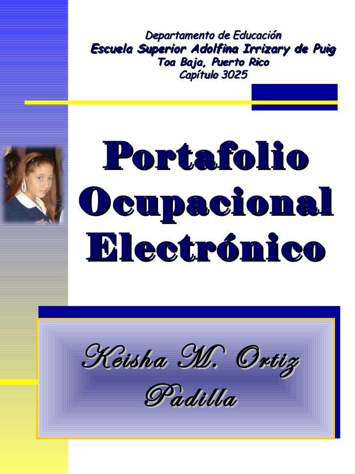 Portafolio Ocupacional Electrónico Keisha M. Ortiz Padilla Departamento de Educación Escuela Superior Adolfina Irrizary de...