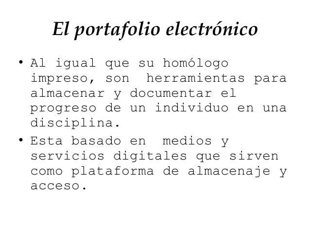 El portafolio electrónico • Al igual que su homólogo impreso, son herramientas para almacenar y documentar el progreso de ...