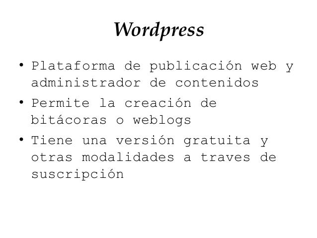 Wordpress • Plataforma de publicación web y administrador de contenidos • Permite la creación de bitácoras o weblogs • Tie...