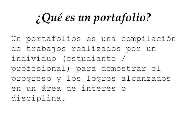 ¿Qué es un portafolio? Un portafolios es una compilación de trabajos realizados por un individuo (estudiante / profesional...