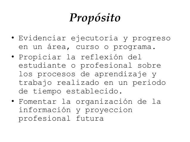 Propósito • Evidenciar ejecutoria y progreso en un área, curso o programa. • Propiciar la reflexión del estudiante o profe...